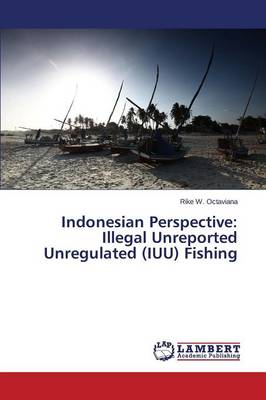 Indonesian Perspective: Illegal Unreported Unregulated (Iuu) Fishing (Paperback)