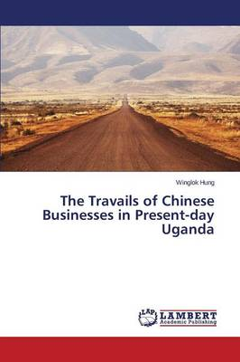 The Travails of Chinese Businesses in Present-Day Uganda (Paperback)