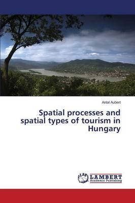 Spatial Processes and Spatial Types of Tourism in Hungary (Paperback)