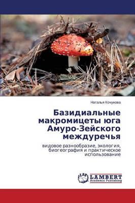 Bazidial'nye Makromitsety Yuga Amuro-Zeyskogo Mezhdurech'ya (Paperback)