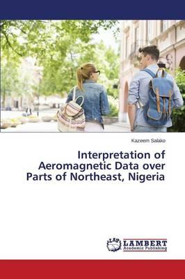 Interpretation of Aeromagnetic Data Over Parts of Northeast, Nigeria (Paperback)