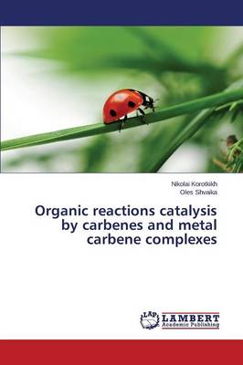 Organic Reactions Catalysis by Carbenes and Metal Carbene Complexes (Paperback)