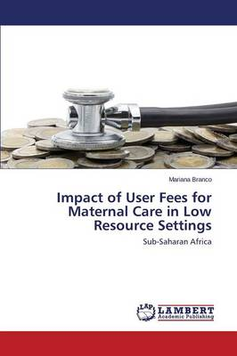 Impact of User Fees for Maternal Care in Low Resource Settings (Paperback)