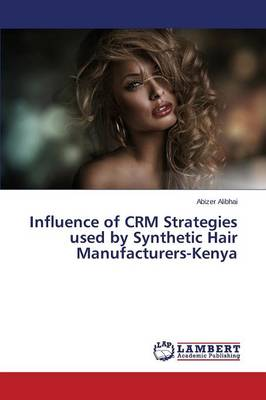 Influence of Crm Strategies Used by Synthetic Hair Manufacturers-Kenya (Paperback)