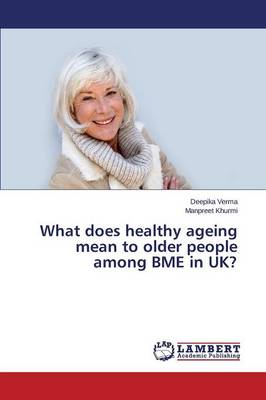 What Does Healthy Ageing Mean to Older People Among Bme in UK? (Paperback)