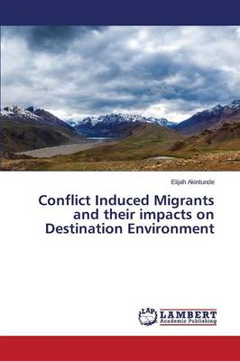 Conflict Induced Migrants and Their Impacts on Destination Environment (Paperback)
