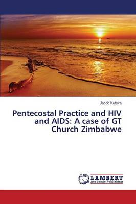 Pentecostal Practice and HIV and AIDS: A Case of GT Church Zimbabwe (Paperback)