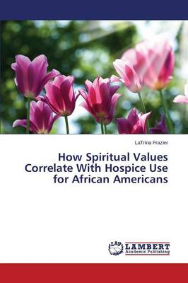 How Spiritual Values Correlate with Hospice Use for African Americans (Paperback)