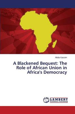 A Blackened Bequest: The Role of African Union in Africa's Democracy (Paperback)