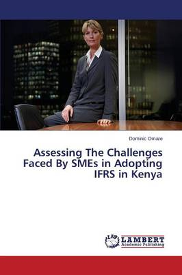 Assessing the Challenges Faced by Smes in Adopting Ifrs in Kenya (Paperback)