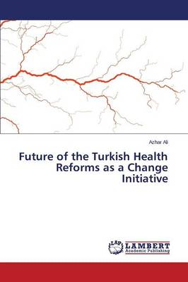 Future of the Turkish Health Reforms as a Change Initiative (Paperback)