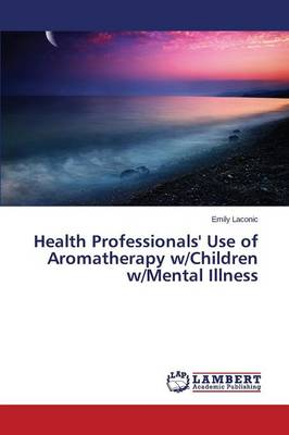 Health Professionals' Use of Aromatherapy W/Children W/Mental Illness (Paperback)