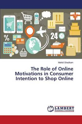 The Role of Online Motivations in Consumer Intention to Shop Online (Paperback)