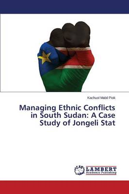 Managing Ethnic Conflicts in South Sudan: A Case Study of Jongeli Stat (Paperback)