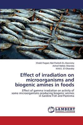 Effect of Irradiation on Microorganisms and Biogenic Amines in Foods (Paperback)