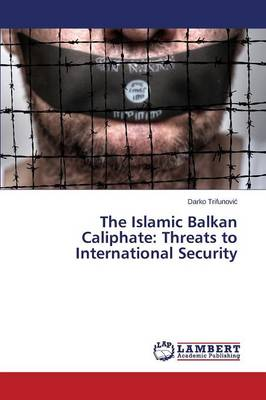 The Islamic Balkan Caliphate: Threats to International Security (Paperback)