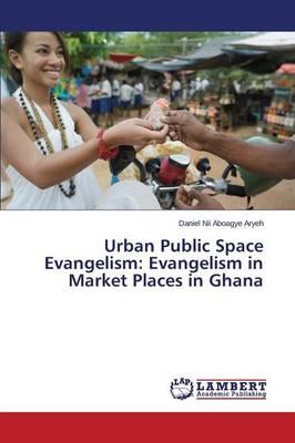 Urban Public Space Evangelism: Evangelism in Market Places in Ghana (Paperback)