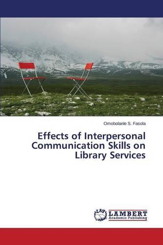 Effects of Interpersonal Communication Skills on Library Services (Paperback)
