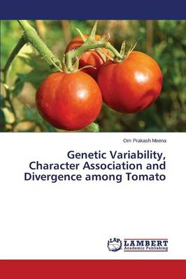 Genetic Variability, Character Association and Divergence Among Tomato (Paperback)