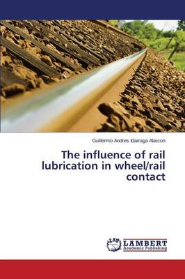 The Influence of Rail Lubrication in Wheel/Rail Contact (Paperback)