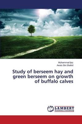 Study of Berseem Hay and Green Berseem on Growth of Buffalo Calves (Paperback)
