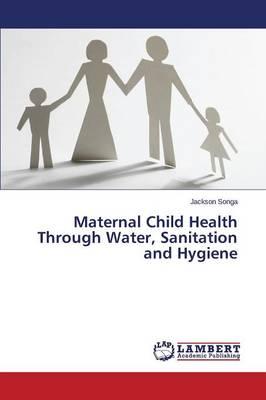 Maternal Child Health Through Water, Sanitation and Hygiene (Paperback)