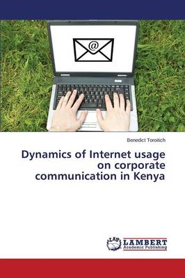 Dynamics of Internet Usage on Corporate Communication in Kenya (Paperback)