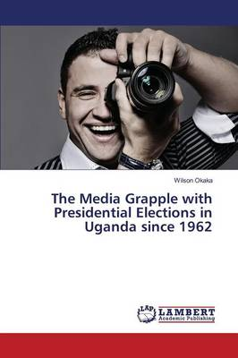 The Media Grapple with Presidential Elections in Uganda Since 1962 (Paperback)