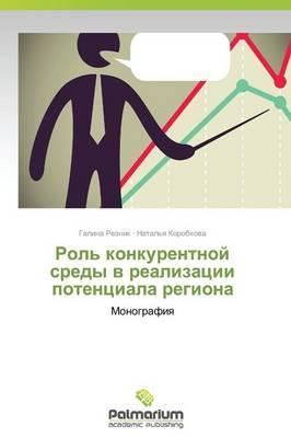 Rol' Konkurentnoy Sredy V Realizatsii Potentsiala Regiona (Paperback)
