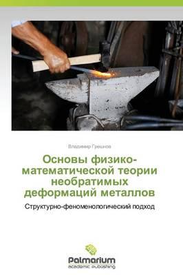 Osnovy Fiziko-Matematicheskoy Teorii Neobratimykh Deformatsiy Metallov (Paperback)