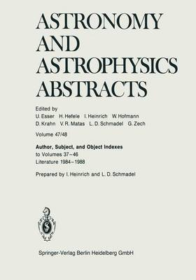 Author, Subject, and Object Indexes to Volumes 37-46. Literature 1984-1988 - Astronomy and Astrophysics Abstracts 47/48 (Paperback)