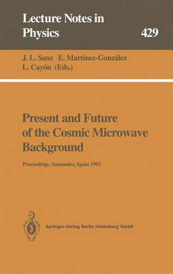 Present and Future of the Cosmic Microwave Background: Proceedings of the Workshop Held in Santander, Spain, 28 June - 1 July 1993 - Lecture Notes in Physics 429 (Paperback)