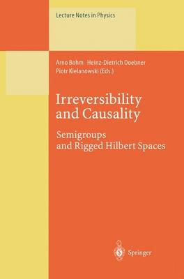 Irreversibility and Causality: Semigroups and Rigged Hilbert Spaces - Lecture Notes in Physics 504 (Paperback)