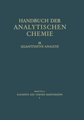 Elemente Der Vierten Hauptgruppe: I Kohlenstoff - Silicium - Handbuch Der Analytischen Chemie Handbook of Analytical Chem 4A] (Paperback)