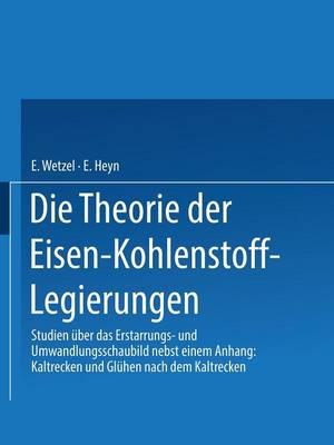 Die Theorie Der Eisen-Kohlenstoff-Legierungen: Studien  ber Das Erstarrungs- Und Umwandlungsschaubild (Paperback)