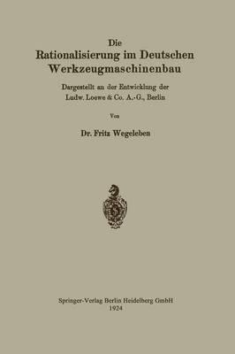 Die Rationalisierung Im Deutschen Werkzeugmaschinenbau: Dargestellt an Der Entwicklung Der Ludw. Loewe & Co. A.-G., Berlin (Paperback)