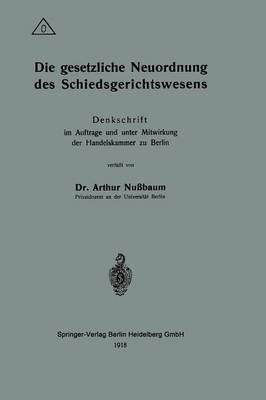 Die Gesetzliche Neuordnung Des Schiedsgerichtswesens: Denkschrift Im Auftrage Und Unter Mitwirkung Der Handelskammer Zu Berlin (Paperback)
