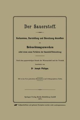 Der Sauerstoff: Vorkommen, Darstellung Und Benutzung Desselben Zu Beleuchtungszwecken Nebst Einem Neuen Verfahren Der Sauerstoff-Beleuchtung (Paperback)