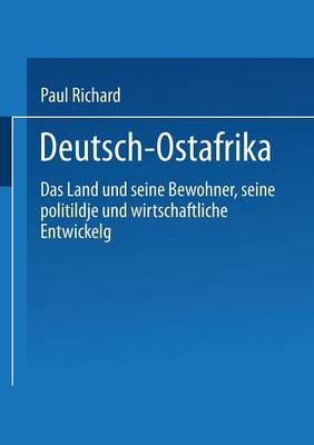 Deutsch-Ostafrika: Das Land Und Seine Bewohner, Seine Politische Und Wirtschaftliche Entwickelung (Paperback)