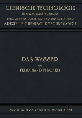 Das Wasser: Seine Gewinnung, Verwendung Und Beseitigung Mit Besonderer Berucksichtigung Der Flussverunreinigung - Chemische Technologie in Einzeldarstellungen (Paperback)