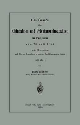 Das Gesetz UEber Kleinbahnen Und Privatanschlussbahnen in Preussen Vom 28. Juli 1892 Unter Bezugnahme Auf Die Zu Demselben Erlassene Ausfuhrungsanweisung (Paperback)