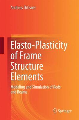 Elasto-Plasticity of Frame Structure Elements: Modeling and Simulation of Rods and Beams (Hardback)