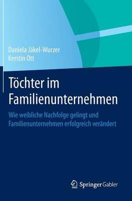 Toechter Im Familienunternehmen: Wie Weibliche Nachfolge Gelingt Und Familienunternehmen Erfolgreich Verandert (Hardback)