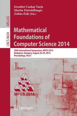 Mathematical Foundations of Computer Science 2014: 39th International Symposium, MFCS 2014, Budapest, Hungary, August 26-29, 2014. Proceedings, Part I - Theoretical Computer Science and General Issues 8634 (Paperback)