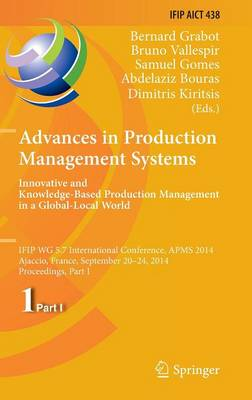 Advances in Production Management Systems: Innovative and Knowledge-Based Production Management in a Global-Local World: IFIP WG 5.7 International Conference, APMS 2014, Ajaccio, France, September 20-24, 2014, Proceedings, Part I - IFIP Advances in Information and Communication Technology 438 (Hardback)