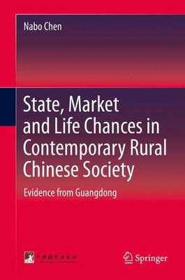 State, Market and Life Chances in Contemporary Rural Chinese Society: Evidence from Guangdong (Hardback)