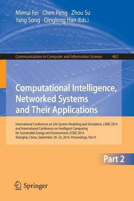 Computational Intelligence, Networked Systems and Their Applications: International Conference on Life System Modeling and Simulation, LSMS 2014 and International Conference on Intelligent Computing for Sustainable Energy and Environment, ICSEE 2014, Shanghai, China, September 2014, Proceedings, Part - Communications in Computer and Information Science 462 (Paperback)