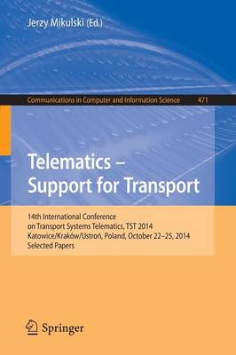 Telematics - Support for Transport: 14th International Conference on Transport Systems Telematics, TST 2014, Katowice/Krakow/Ustron, Poland, October 22-25, 2014. Proceedings - Communications in Computer and Information Science 471 (Paperback)