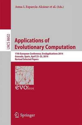 Applications of Evolutionary Computation: 17th European Conference, EvoApplications 2014, Granada, Spain, April 23-25, 2014, Revised Selected Papers - Lecture Notes in Computer Science 8602 (Paperback)