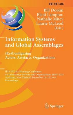 Information Systems and Global Assemblages: (Re)configuring Actors, Artefacts, Organizations: IFIP WG 8.2 Working Conference, IS&O 2014, Auckland, New Zealand, December 11-12, 2014, Proceedings - IFIP Advances in Information and Communication Technology 446 (Hardback)